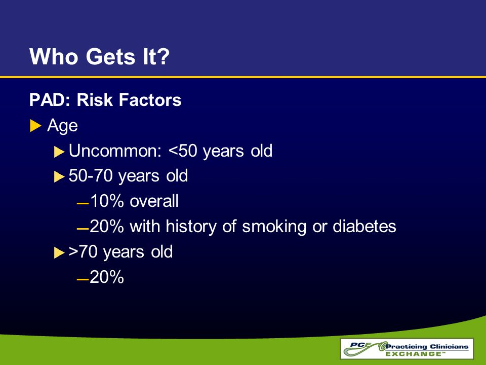 Who Gets It PAD: Risk Factors Age Uncommon: <50 years old