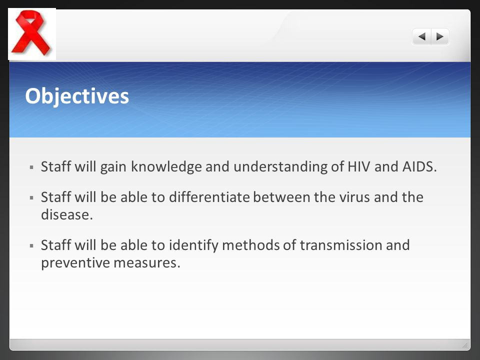 Objectives Staff will gain knowledge and understanding of HIV and AIDS. Staff will be able to differentiate between the virus and the disease.