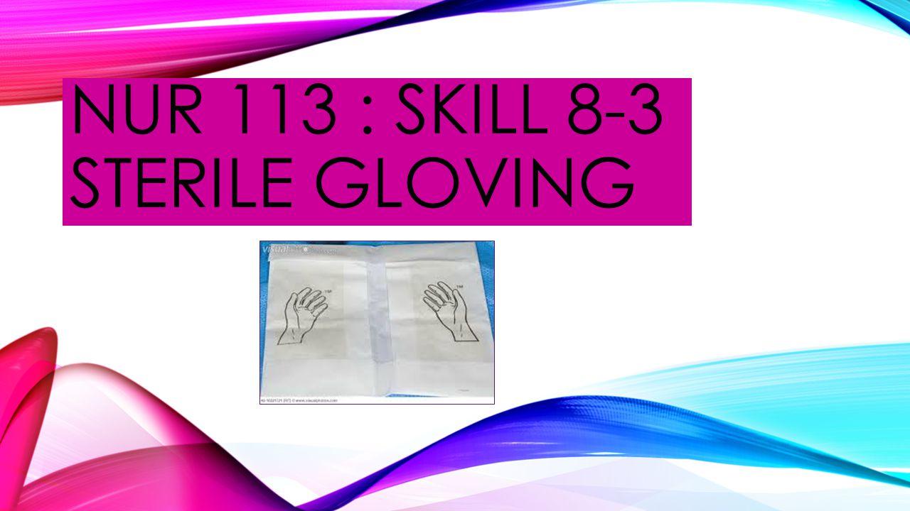 NUR 113 : SKILL 8-3 STERILE GLOVING