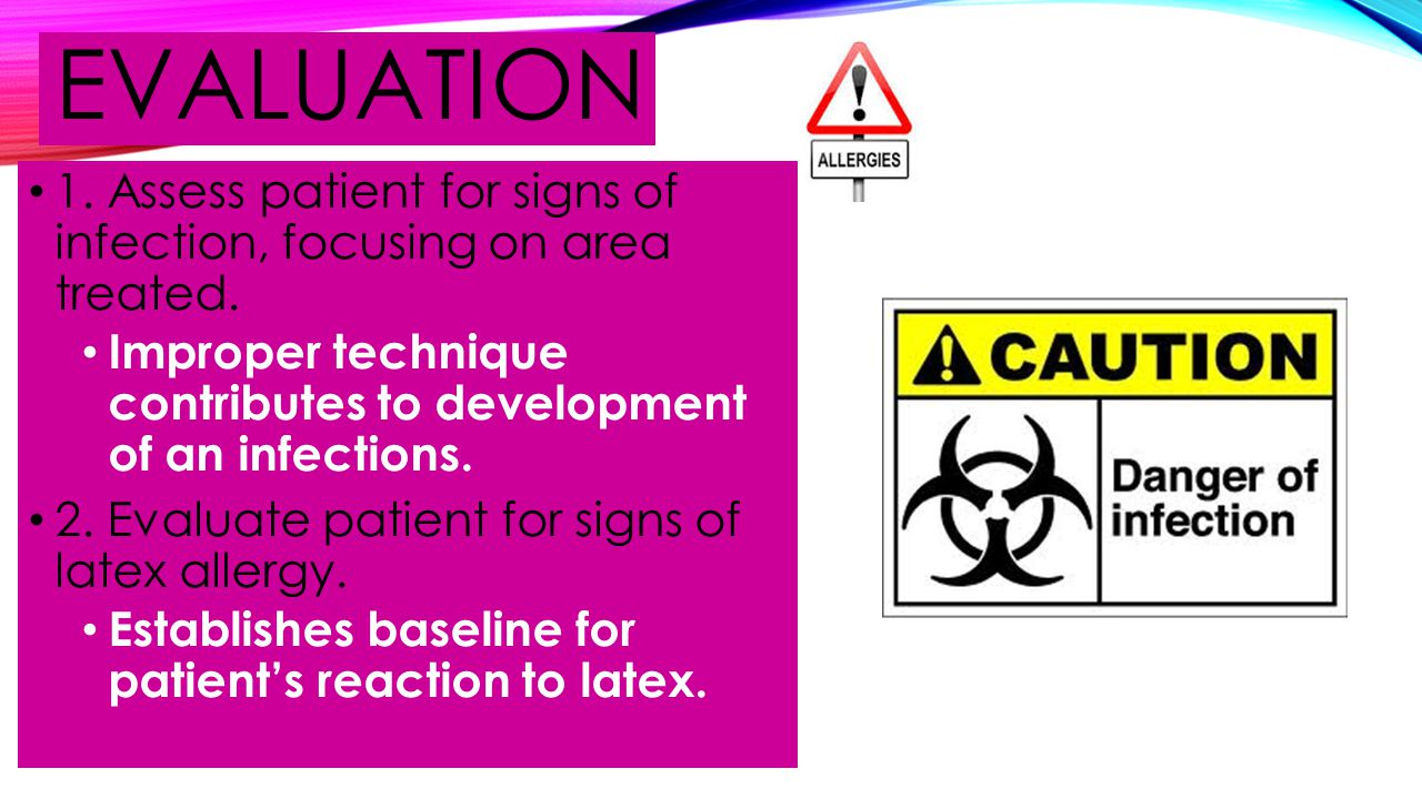 evaluation 1. Assess patient for signs of infection, focusing on area treated. Improper technique contributes to development of an infections.