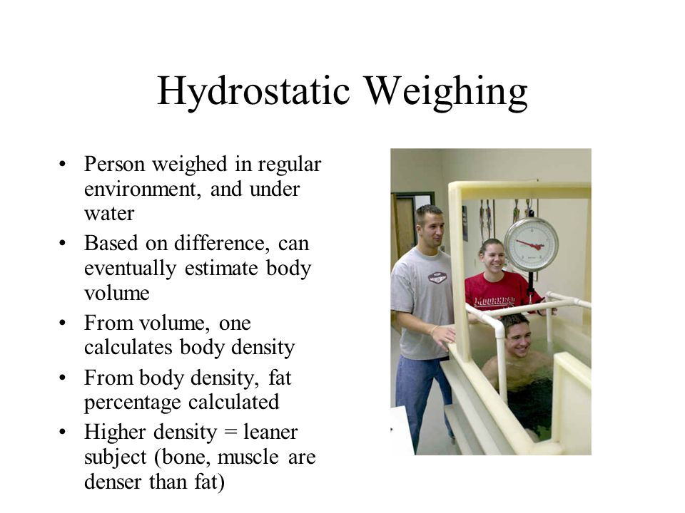 Hydrostatic Weighing Person weighed in regular environment, and under water. Based on difference, can eventually estimate body volume.