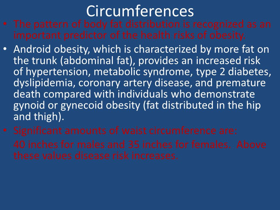Circumferences The pattern of body fat distribution is recognized as an important predictor of the health risks of obesity.
