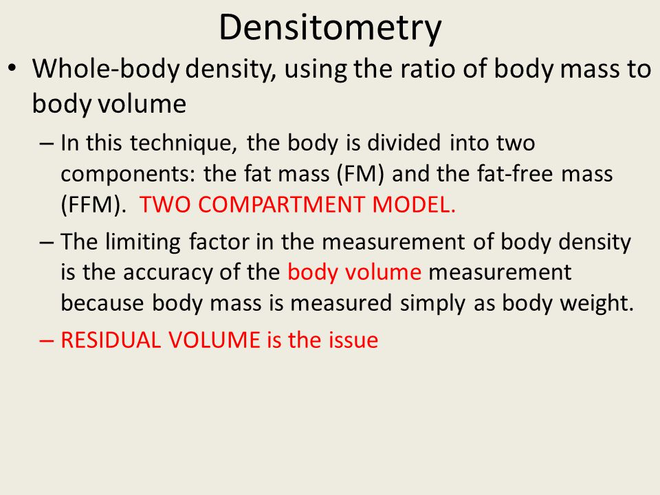 Densitometry Whole-body density, using the ratio of body mass to body volume.