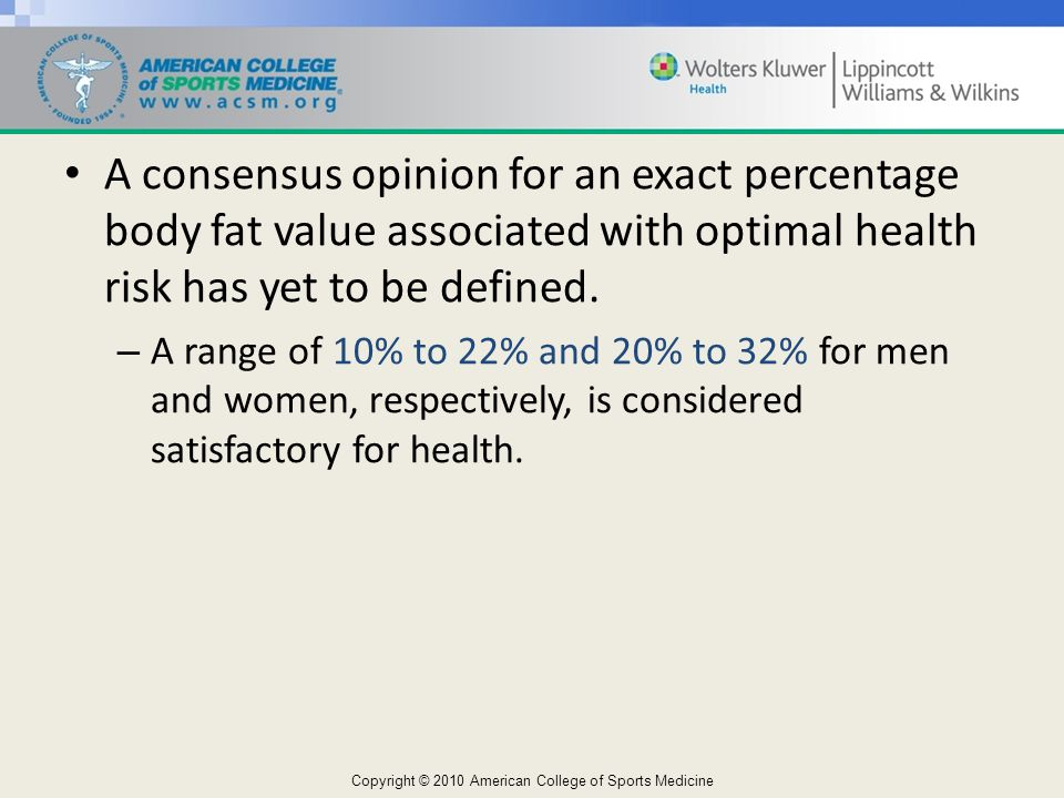 A consensus opinion for an exact percentage body fat value associated with optimal health risk has yet to be defined.