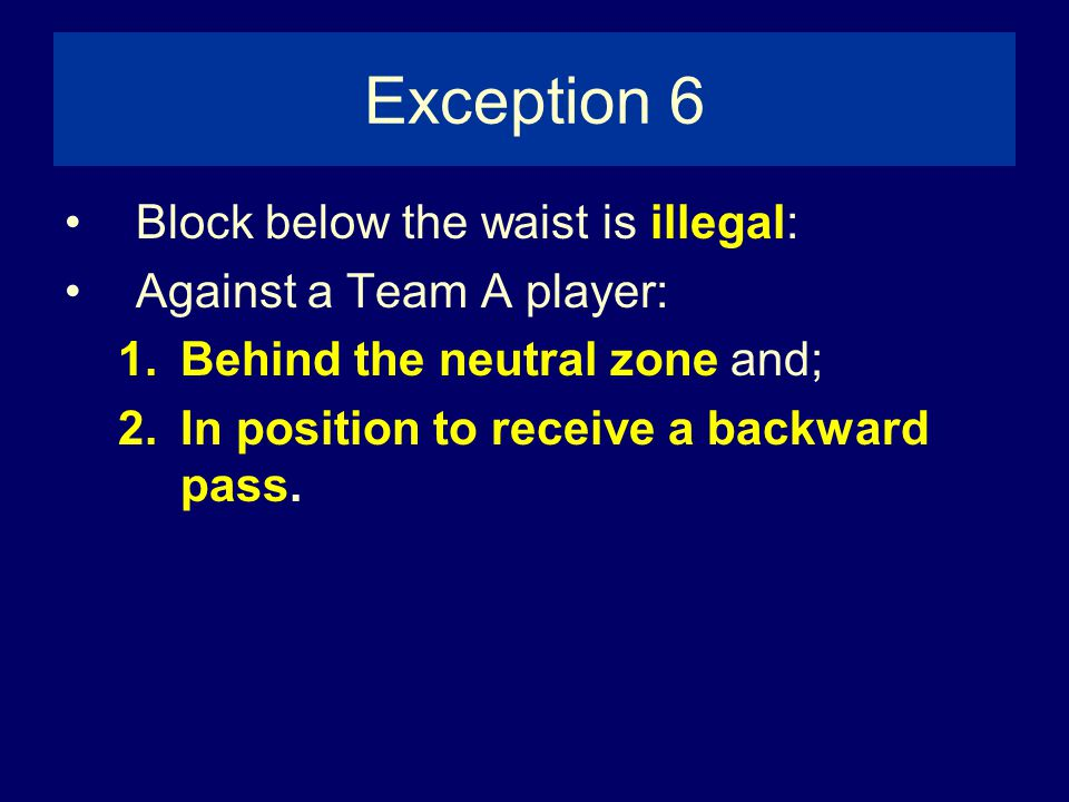 Exception 6 Block below the waist is illegal: Against a Team A player: