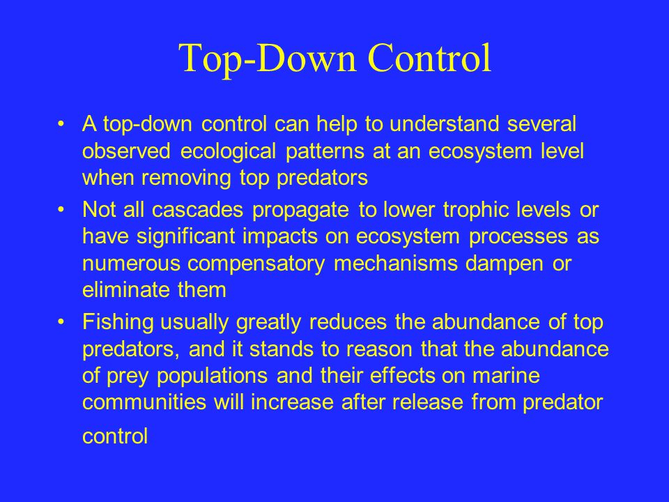 Top-Down Control A top-down control can help to understand several observed ecological patterns at an ecosystem level when removing top predators.