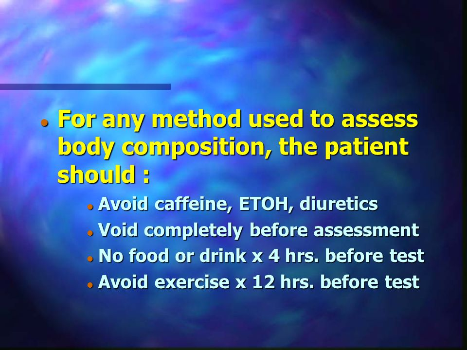 For any method used to assess body composition, the patient should :