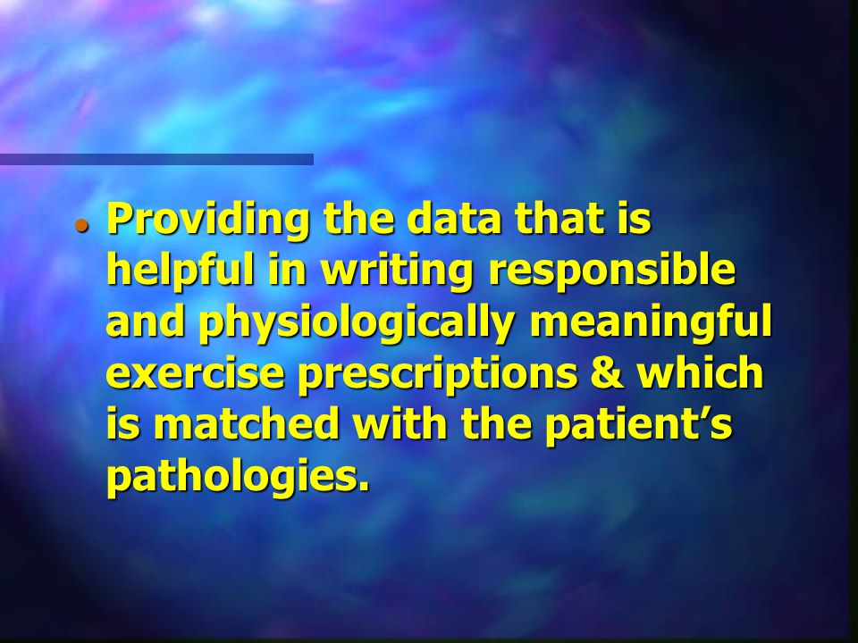 Providing the data that is helpful in writing responsible and physiologically meaningful exercise prescriptions & which is matched with the patient's pathologies.