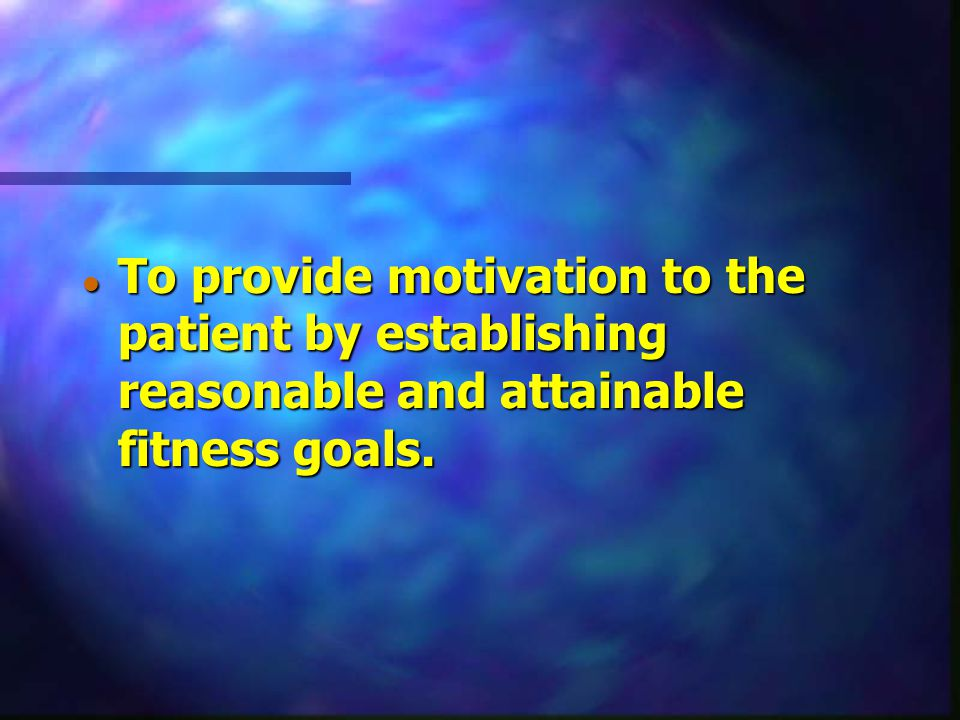 To provide motivation to the patient by establishing reasonable and attainable fitness goals.