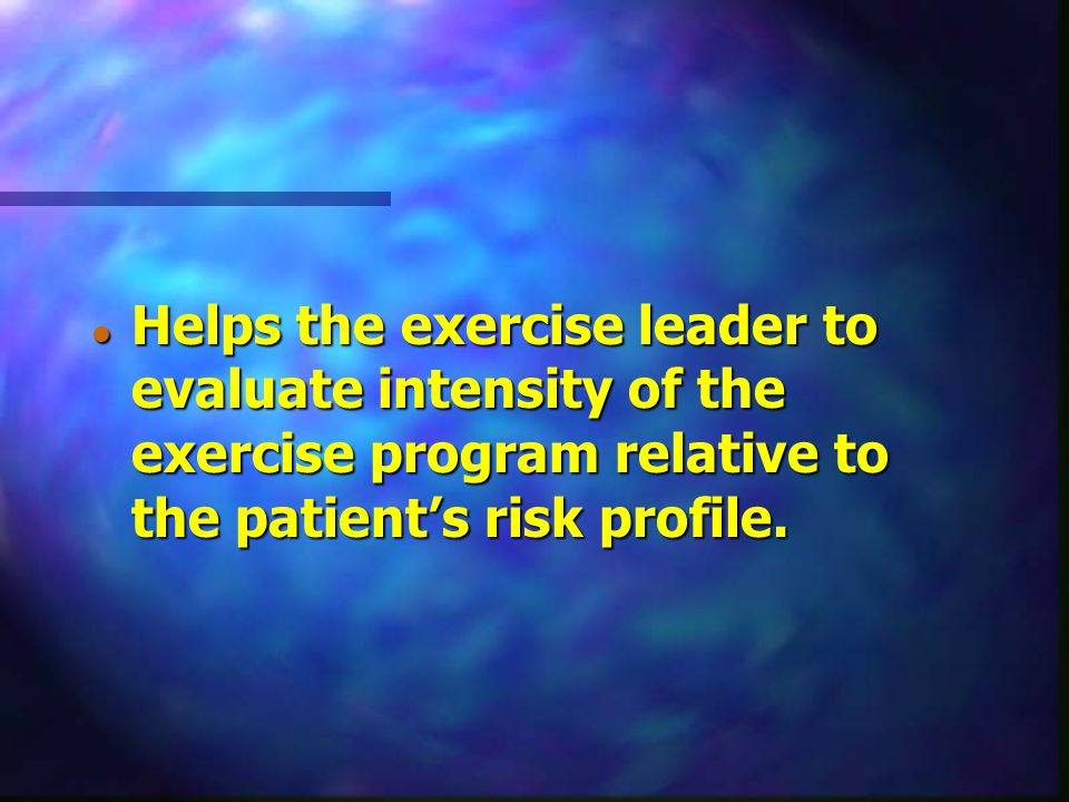 Helps the exercise leader to evaluate intensity of the exercise program relative to the patient's risk profile.