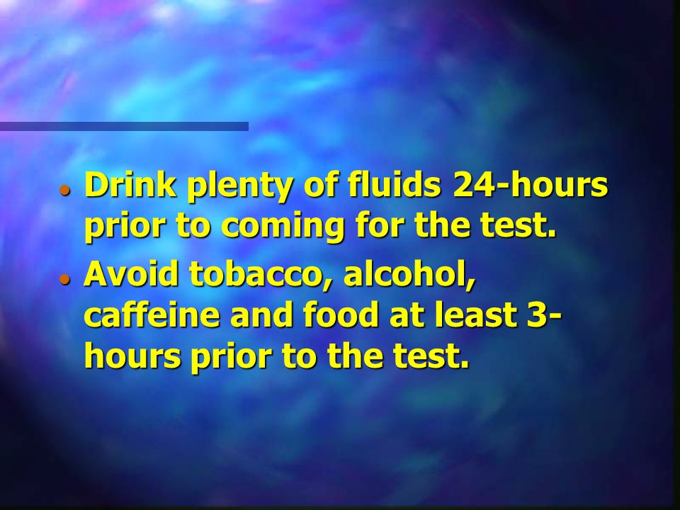Drink plenty of fluids 24-hours prior to coming for the test.