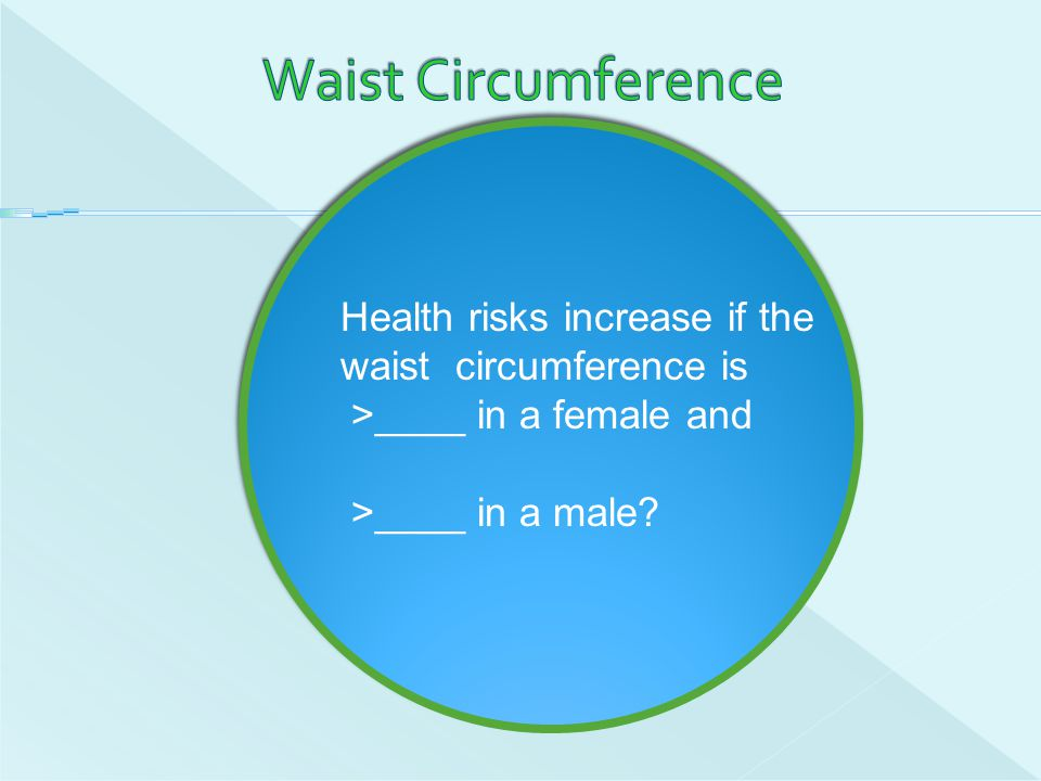 Waist Circumference Health risks increase if the waist circumference is.