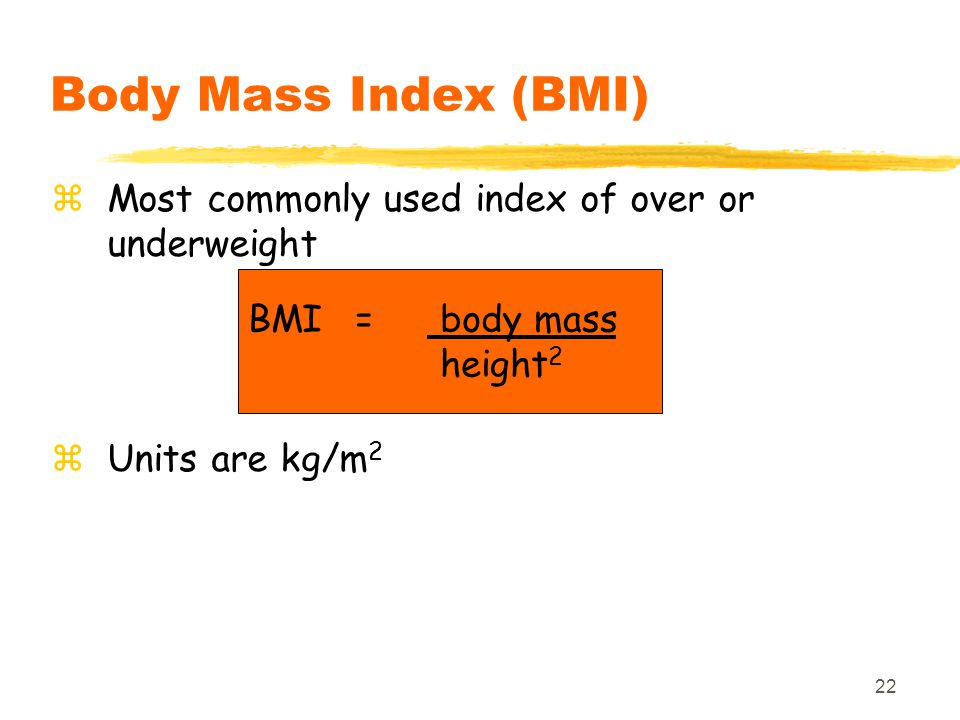 Body Mass Index (BMI) Most commonly used index of over or underweight