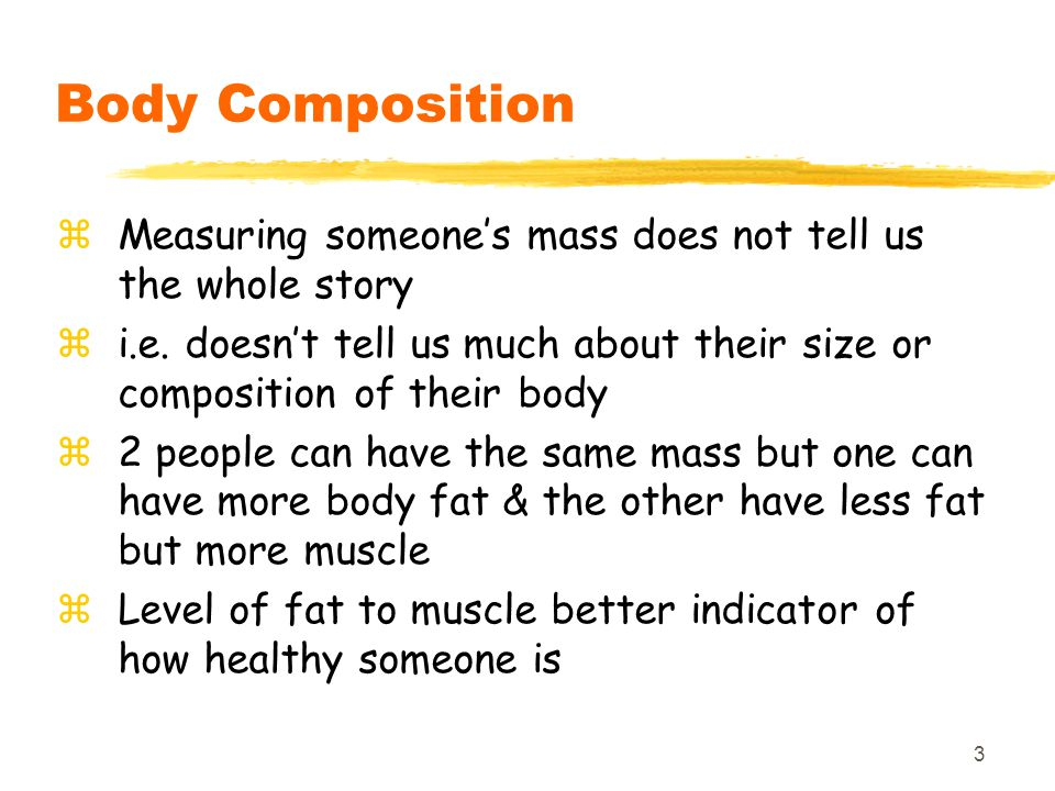 Body Composition Measuring someone's mass does not tell us the whole story. i.e. doesn't tell us much about their size or composition of their body.