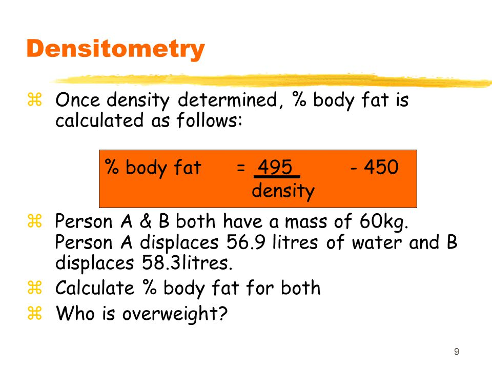 Densitometry Once density determined, % body fat is calculated as follows: