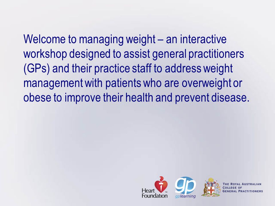 Welcome to managing weight – an interactive workshop designed to assist general practitioners (GPs) and their practice staff to address weight management with patients who are overweight or obese to improve their health and prevent disease.