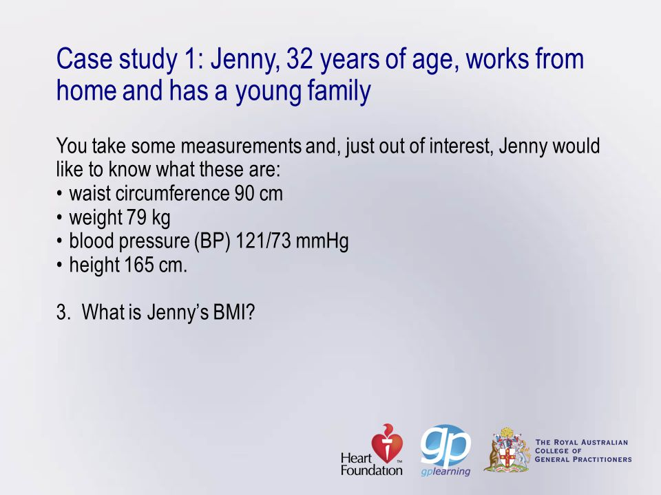 Case study 1: Jenny, 32 years of age, works from home and has a young family You take some measurements and, just out of interest, Jenny would like to know what these are: • waist circumference 90 cm • weight 79 kg • blood pressure (BP) 121/73 mmHg • height 165 cm.