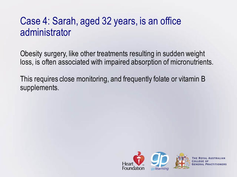 Case 4: Sarah, aged 32 years, is an office administrator Obesity surgery, like other treatments resulting in sudden weight loss, is often associated with impaired absorption of micronutrients.