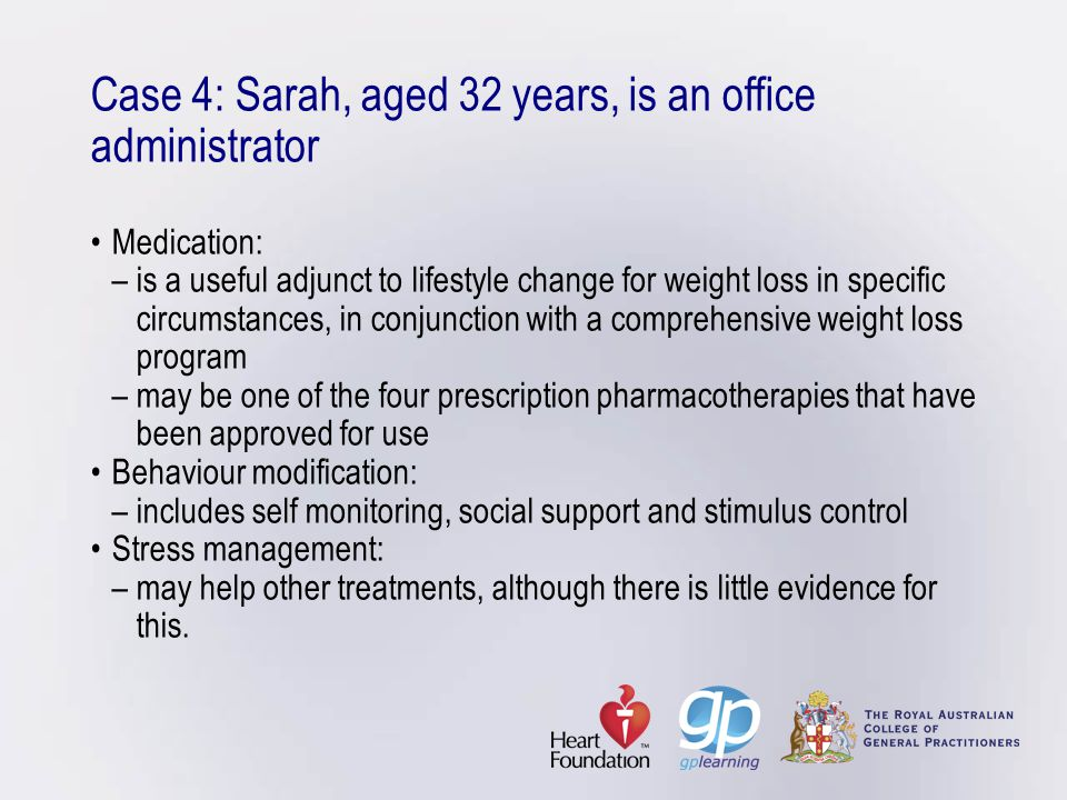 Case 4: Sarah, aged 32 years, is an office administrator • Medication: – is a useful adjunct to lifestyle change for weight loss in specific circumstances, in conjunction with a comprehensive weight loss program – may be one of the four prescription pharmacotherapies that have been approved for use • Behaviour modification: – includes self monitoring, social support and stimulus control • Stress management: – may help other treatments, although there is little evidence for this.