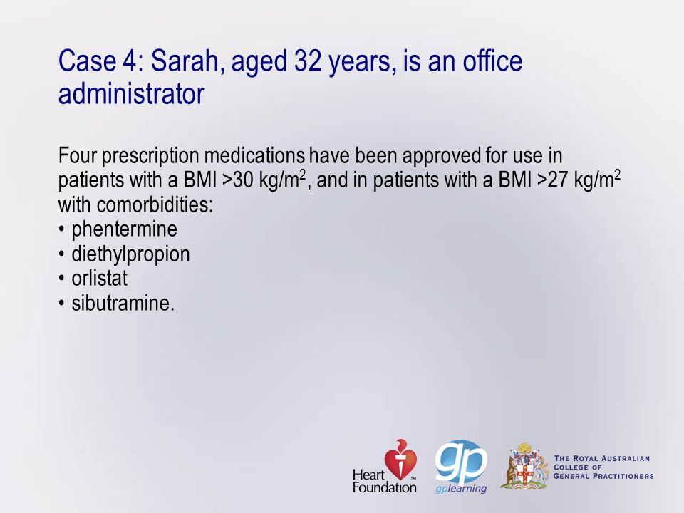 Case 4: Sarah, aged 32 years, is an office administrator Four prescription medications have been approved for use in patients with a BMI >30 kg/m2, and in patients with a BMI >27 kg/m2 with comorbidities: • phentermine • diethylpropion • orlistat • sibutramine.