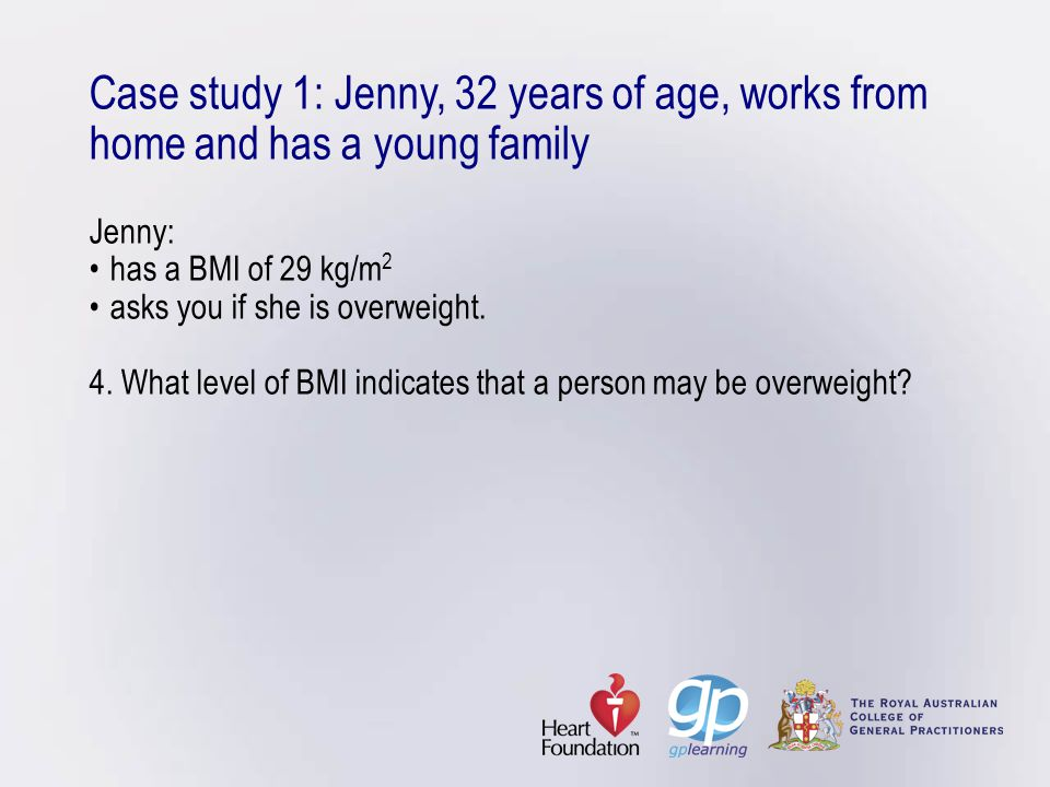 Case study 1: Jenny, 32 years of age, works from home and has a young family Jenny: • has a BMI of 29 kg/m2 • asks you if she is overweight.