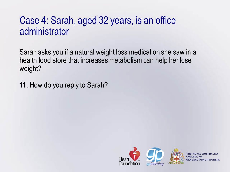 Case 4: Sarah, aged 32 years, is an office administrator Sarah asks you if a natural weight loss medication she saw in a health food store that increases metabolism can help her lose weight.