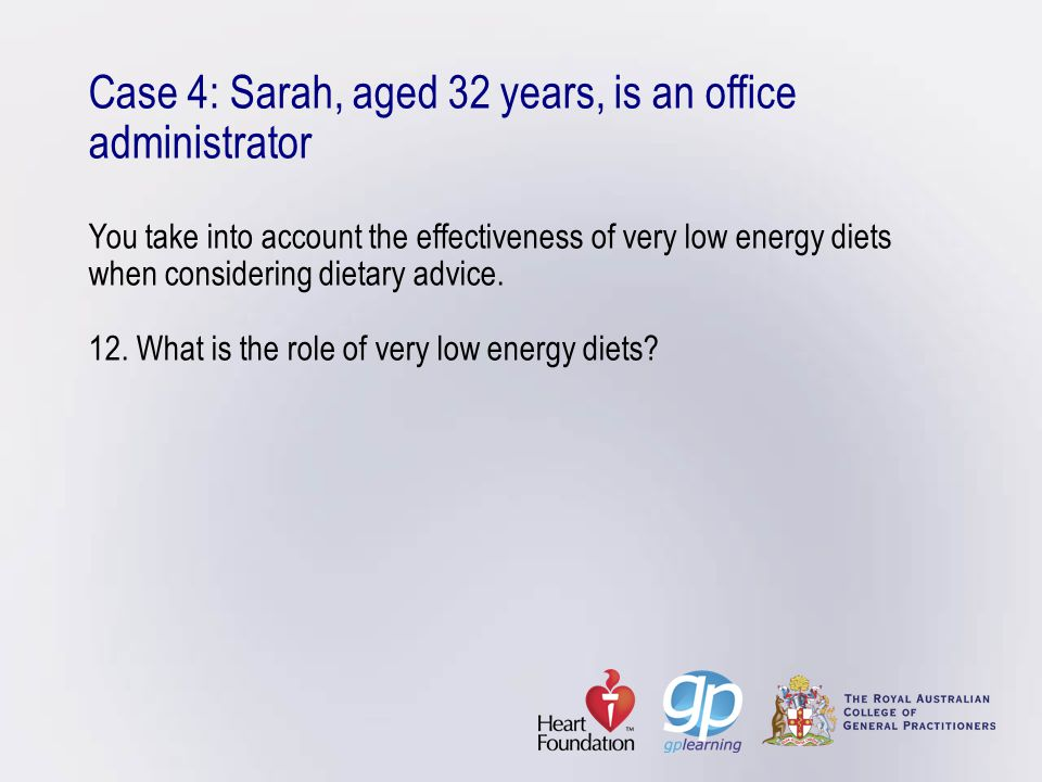 Case 4: Sarah, aged 32 years, is an office administrator You take into account the effectiveness of very low energy diets when considering dietary advice.