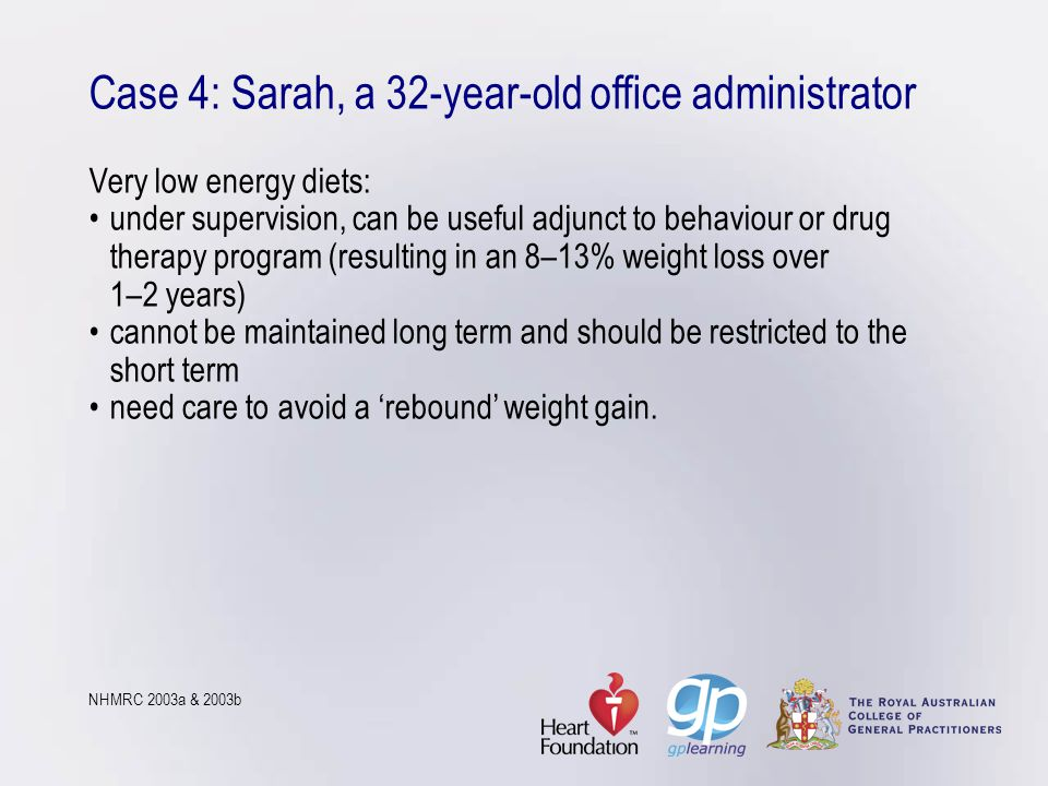 Case 4: Sarah, a 32-year-old office administrator Very low energy diets: • under supervision, can be useful adjunct to behaviour or drug therapy program (resulting in an 8–13% weight loss over 1–2 years) • cannot be maintained long term and should be restricted to the short term • need care to avoid a 'rebound' weight gain.