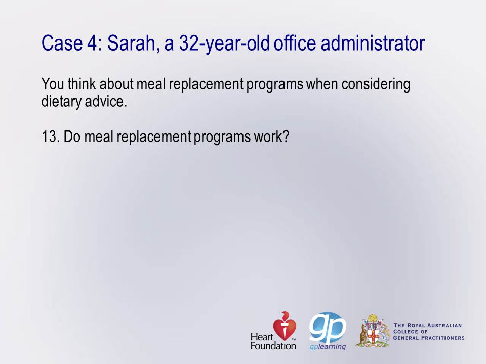 Case 4: Sarah, a 32-year-old office administrator You think about meal replacement programs when considering dietary advice.