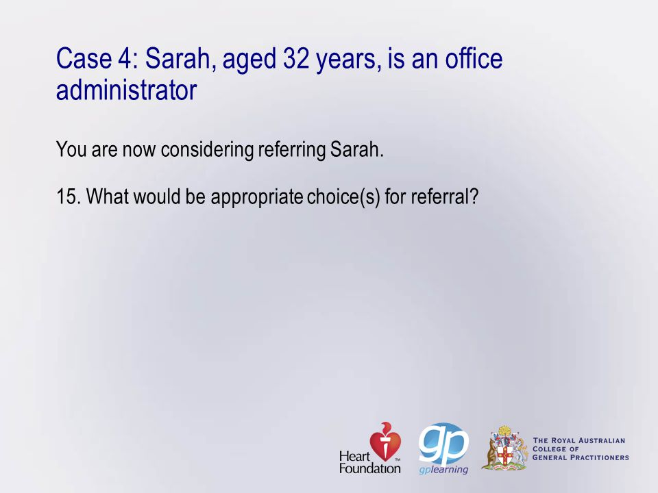 Case 4: Sarah, aged 32 years, is an office administrator You are now considering referring Sarah.