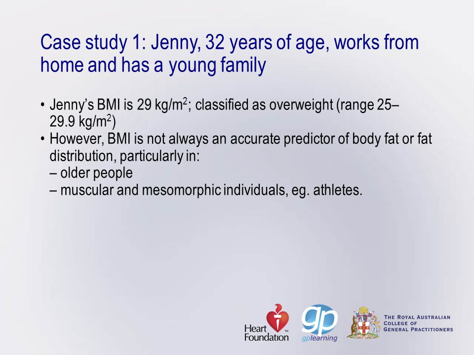 Case study 1: Jenny, 32 years of age, works from home and has a young family • Jenny's BMI is 29 kg/m2; classified as overweight (range 25– 29.9 kg/m2) • However, BMI is not always an accurate predictor of body fat or fat distribution, particularly in: – older people – muscular and mesomorphic individuals, eg.