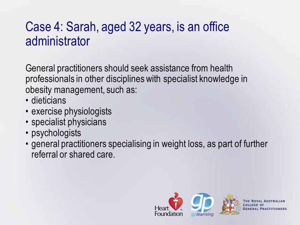 Case 4: Sarah, aged 32 years, is an office administrator General practitioners should seek assistance from health professionals in other disciplines with specialist knowledge in obesity management, such as: • dieticians • exercise physiologists • specialist physicians • psychologists • general practitioners specialising in weight loss, as part of further referral or shared care.
