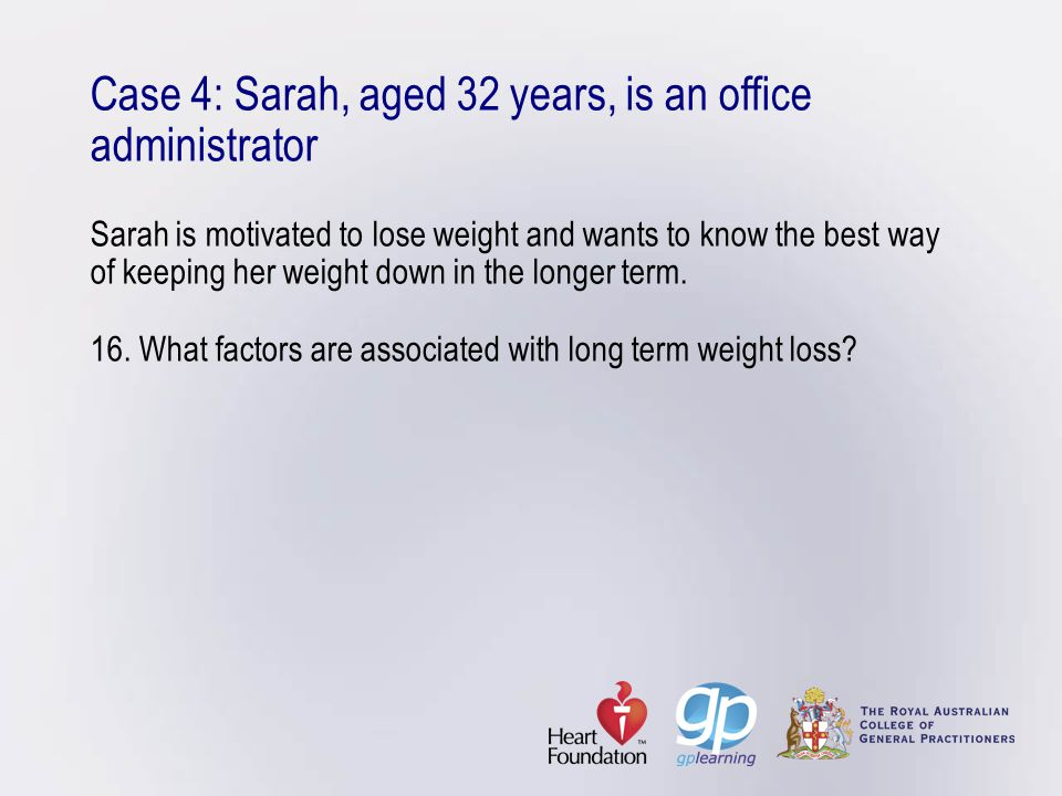 Case 4: Sarah, aged 32 years, is an office administrator Sarah is motivated to lose weight and wants to know the best way of keeping her weight down in the longer term.