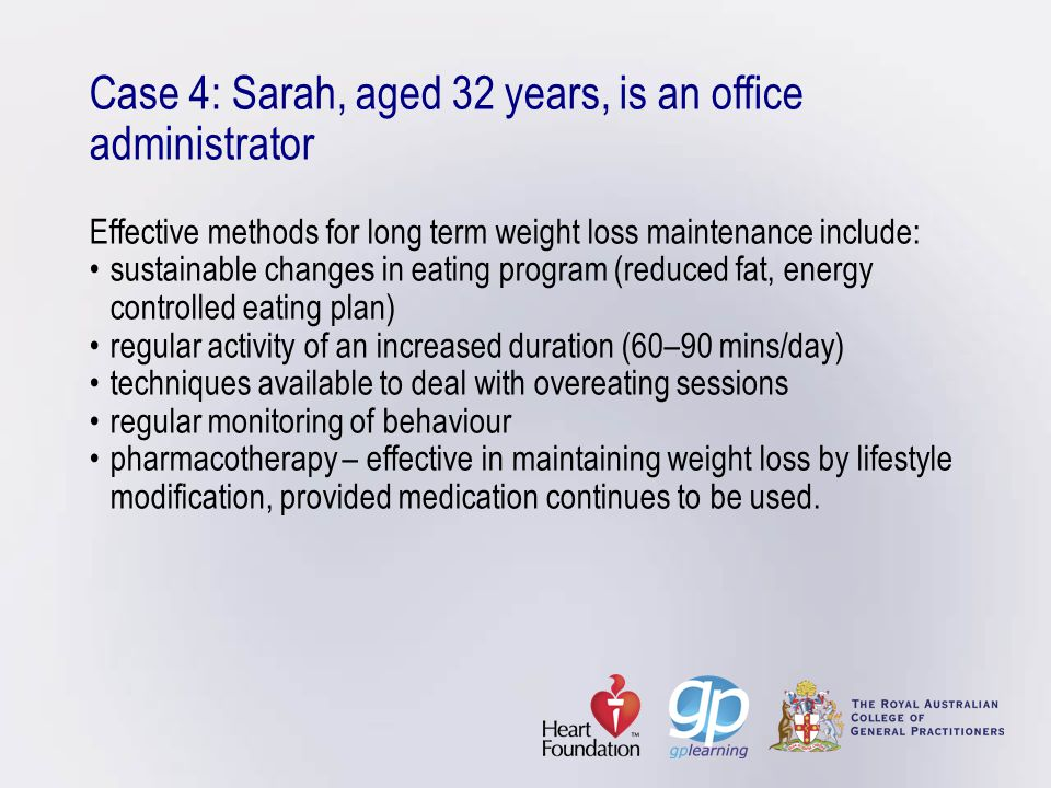 Case 4: Sarah, aged 32 years, is an office administrator Effective methods for long term weight loss maintenance include: • sustainable changes in eating program (reduced fat, energy controlled eating plan) • regular activity of an increased duration (60–90 mins/day) • techniques available to deal with overeating sessions • regular monitoring of behaviour • pharmacotherapy – effective in maintaining weight loss by lifestyle modification, provided medication continues to be used.