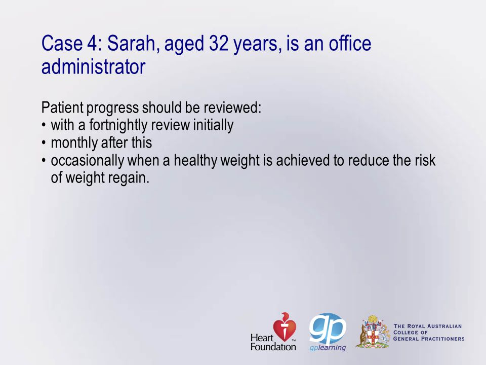 Case 4: Sarah, aged 32 years, is an office administrator Patient progress should be reviewed: • with a fortnightly review initially • monthly after this • occasionally when a healthy weight is achieved to reduce the risk of weight regain.