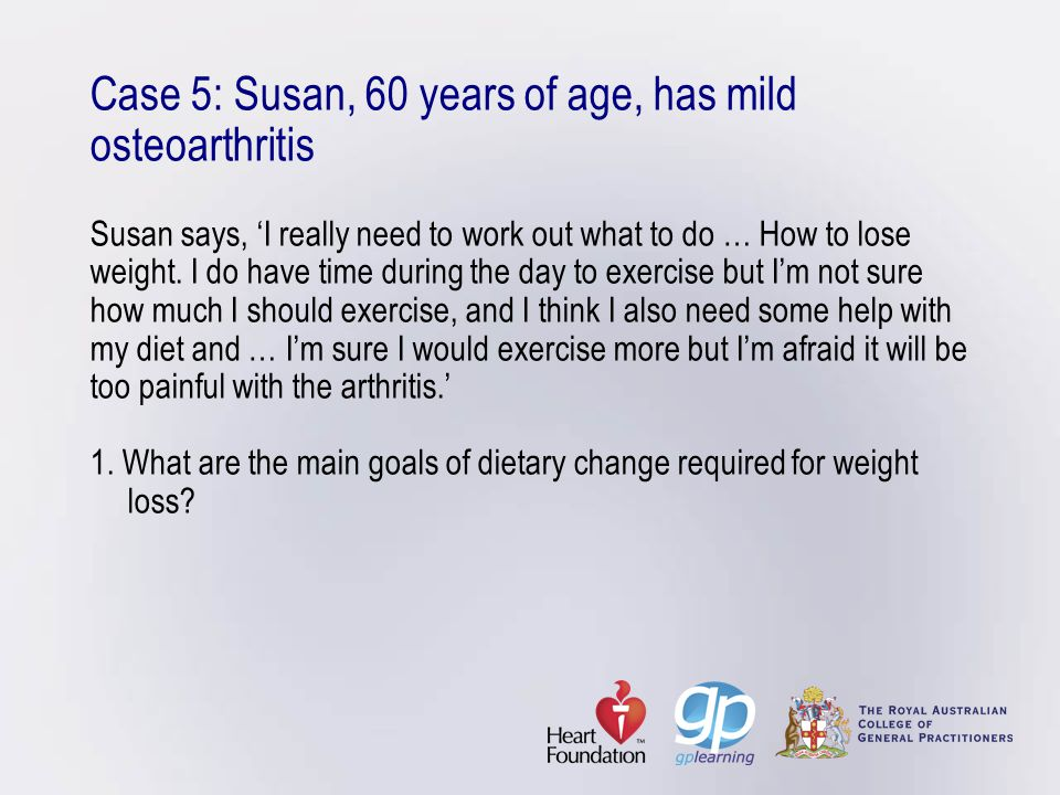 Case 5: Susan, 60 years of age, has mild osteoarthritis Susan says, 'I really need to work out what to do … How to lose weight.
