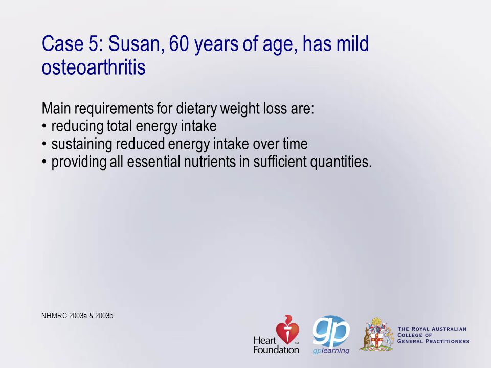 Case 5: Susan, 60 years of age, has mild osteoarthritis Main requirements for dietary weight loss are: • reducing total energy intake • sustaining reduced energy intake over time • providing all essential nutrients in sufficient quantities.