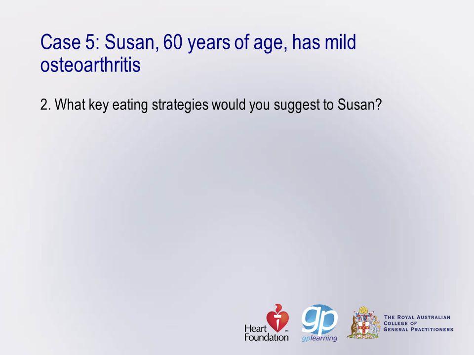 Case 5: Susan, 60 years of age, has mild osteoarthritis 2