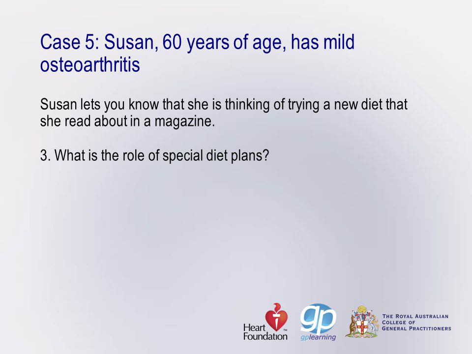 Case 5: Susan, 60 years of age, has mild osteoarthritis Susan lets you know that she is thinking of trying a new diet that she read about in a magazine.