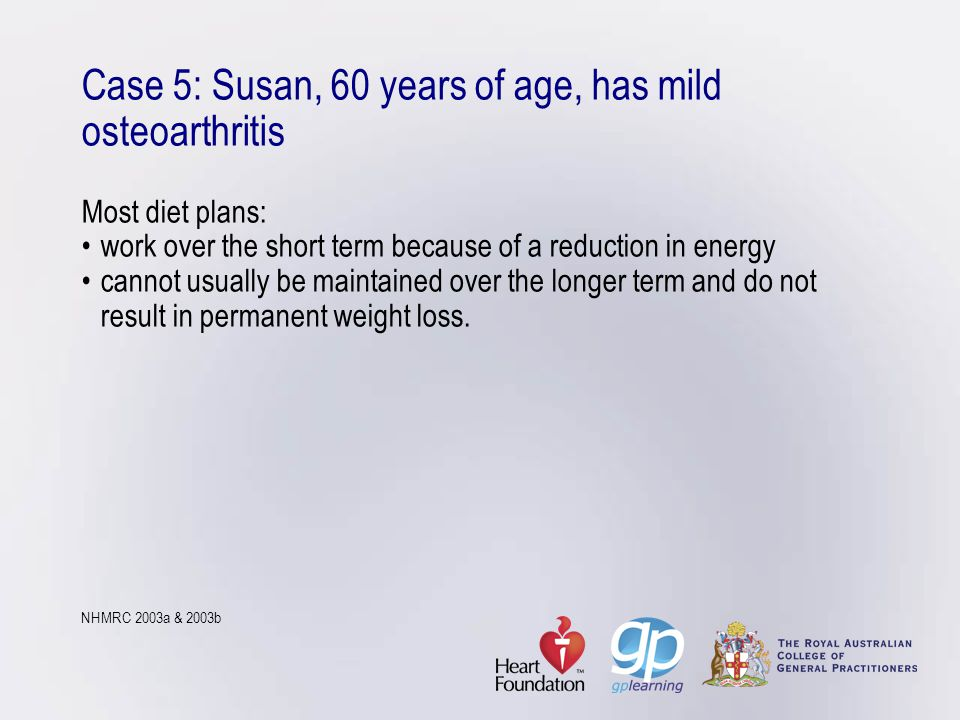 Case 5: Susan, 60 years of age, has mild osteoarthritis Most diet plans: • work over the short term because of a reduction in energy • cannot usually be maintained over the longer term and do not result in permanent weight loss.