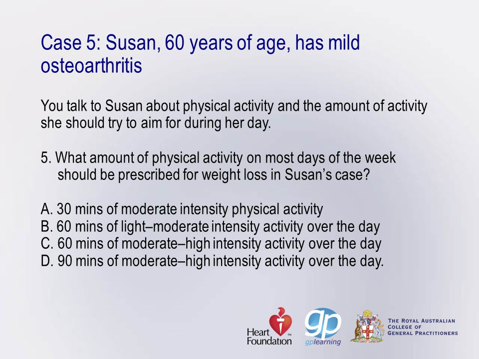 Case 5: Susan, 60 years of age, has mild osteoarthritis You talk to Susan about physical activity and the amount of activity she should try to aim for during her day.