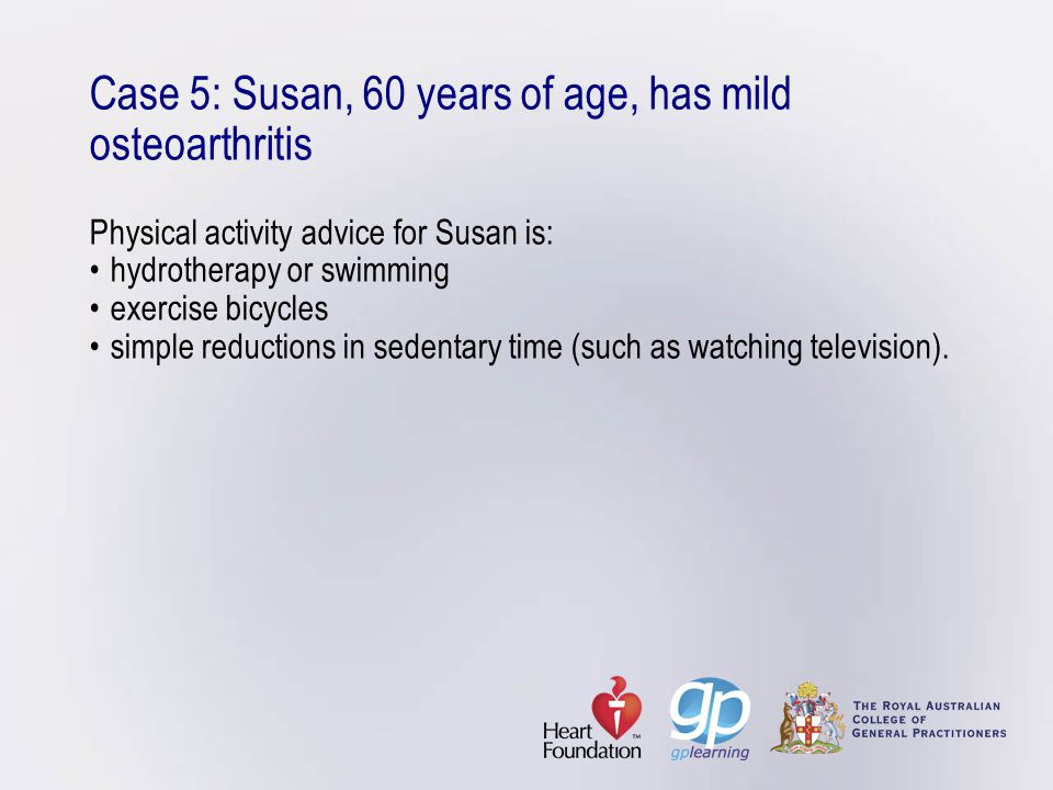 Case 5: Susan, 60 years of age, has mild osteoarthritis Physical activity advice for Susan is: • hydrotherapy or swimming • exercise bicycles • simple reductions in sedentary time (such as watching television).