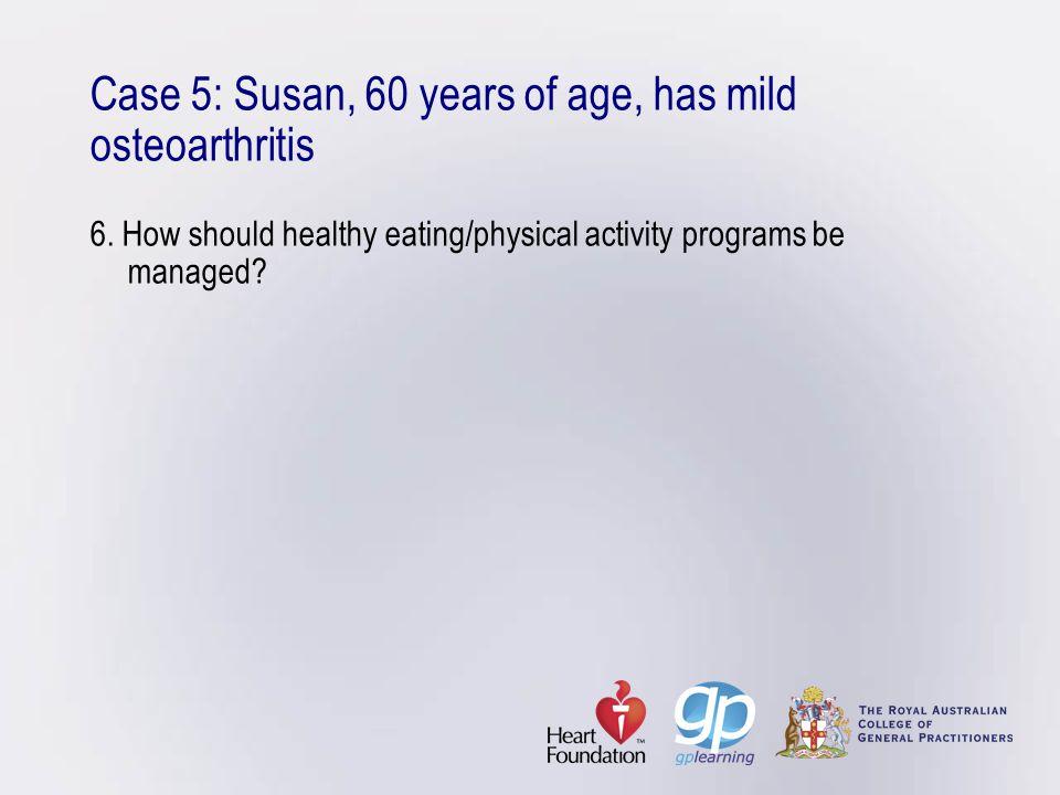 Case 5: Susan, 60 years of age, has mild osteoarthritis 6