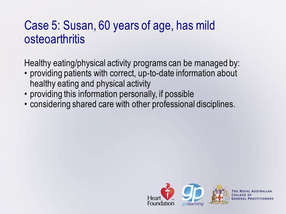 Case 5: Susan, 60 years of age, has mild osteoarthritis Healthy eating/physical activity programs can be managed by: • providing patients with correct, up-to-date information about healthy eating and physical activity • providing this information personally, if possible • considering shared care with other professional disciplines.