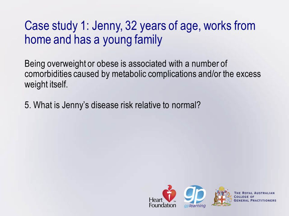 Case study 1: Jenny, 32 years of age, works from home and has a young family Being overweight or obese is associated with a number of comorbidities caused by metabolic complications and/or the excess weight itself.