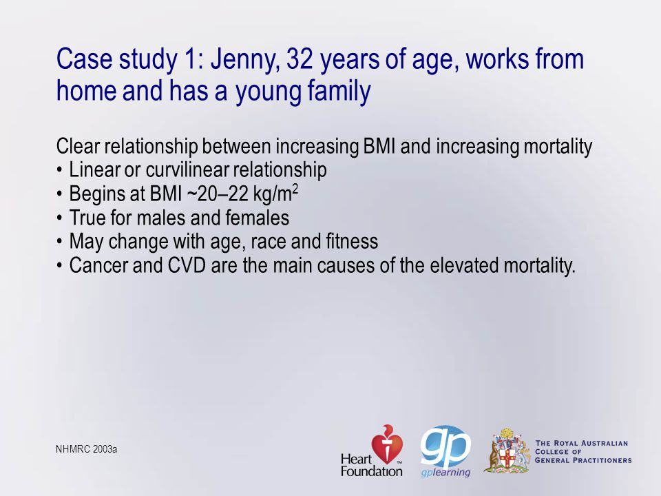 Case study 1: Jenny, 32 years of age, works from home and has a young family Clear relationship between increasing BMI and increasing mortality • Linear or curvilinear relationship • Begins at BMI ~20–22 kg/m2 • True for males and females • May change with age, race and fitness • Cancer and CVD are the main causes of the elevated mortality.