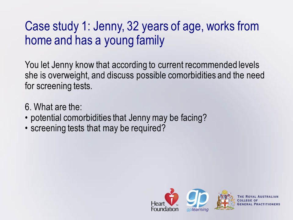Case study 1: Jenny, 32 years of age, works from home and has a young family You let Jenny know that according to current recommended levels she is overweight, and discuss possible comorbidities and the need for screening tests.