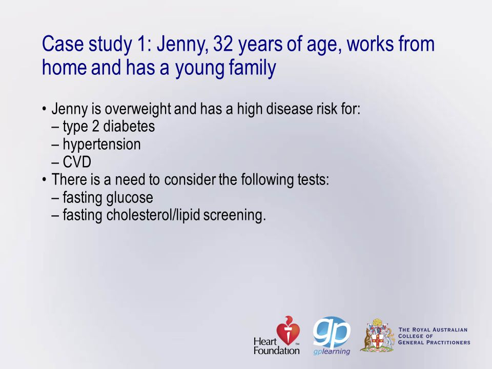 Case study 1: Jenny, 32 years of age, works from home and has a young family • Jenny is overweight and has a high disease risk for: – type 2 diabetes – hypertension – CVD • There is a need to consider the following tests: – fasting glucose – fasting cholesterol/lipid screening.