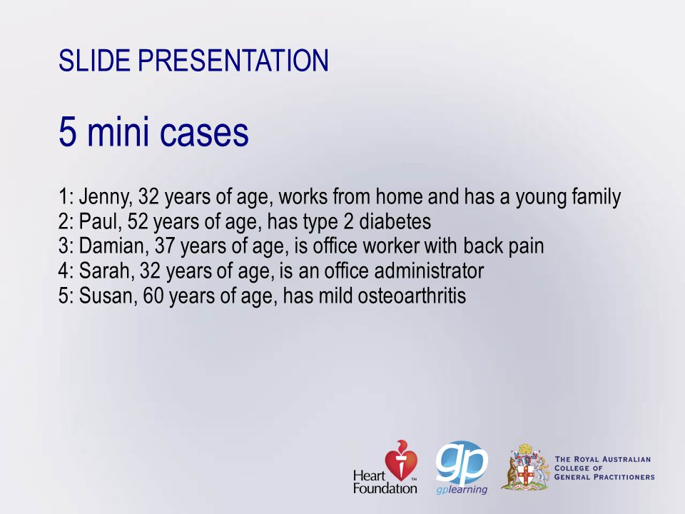 SLIDE PRESENTATION 5 mini cases 1: Jenny, 32 years of age, works from home and has a young family 2: Paul, 52 years of age, has type 2 diabetes 3: Damian, 37 years of age, is office worker with back pain 4: Sarah, 32 years of age, is an office administrator 5: Susan, 60 years of age, has mild osteoarthritis