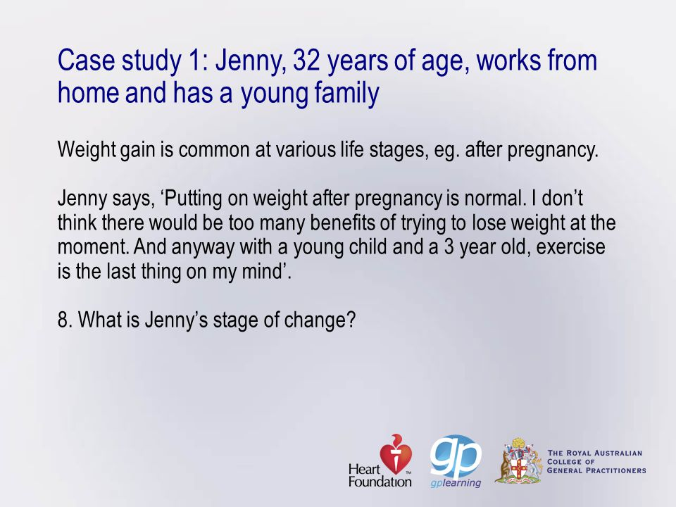 Case study 1: Jenny, 32 years of age, works from home and has a young family Weight gain is common at various life stages, eg.